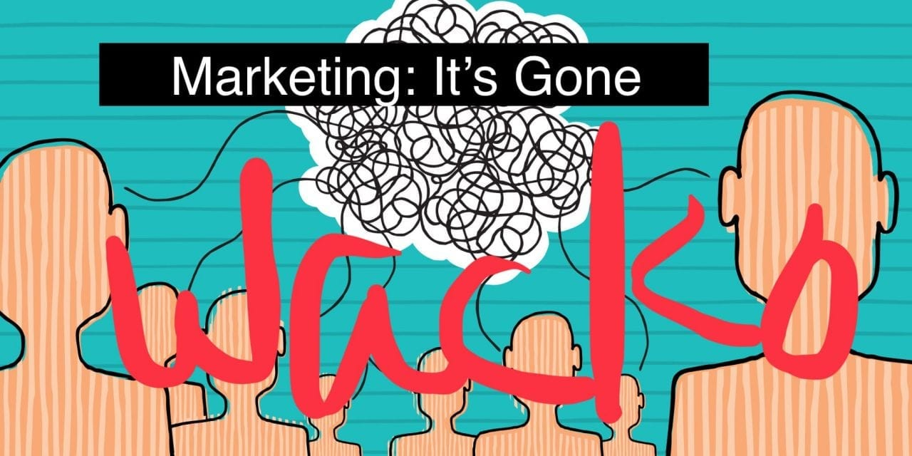, MARKETING: Gone Wacko, and It's Making Your Customers REALLY Mad